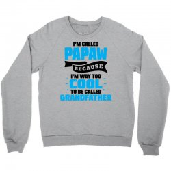 I'm Called Papaw Because I'm Way Too Cool To Be Called Grandfather Crewneck Sweatshirt | Artistshot