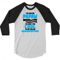I'm Called Papaw Because I'm Way Too Cool To Be Called Grandfather 3/4 Sleeve Shirt | Artistshot
