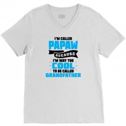 I'm Called Papaw Because I'm Way Too Cool To Be Called Grandfather V-Neck Tee | Artistshot