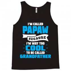 I'm Called Papaw Because I'm Way Too Cool To Be Called Grandfather Tank Top | Artistshot