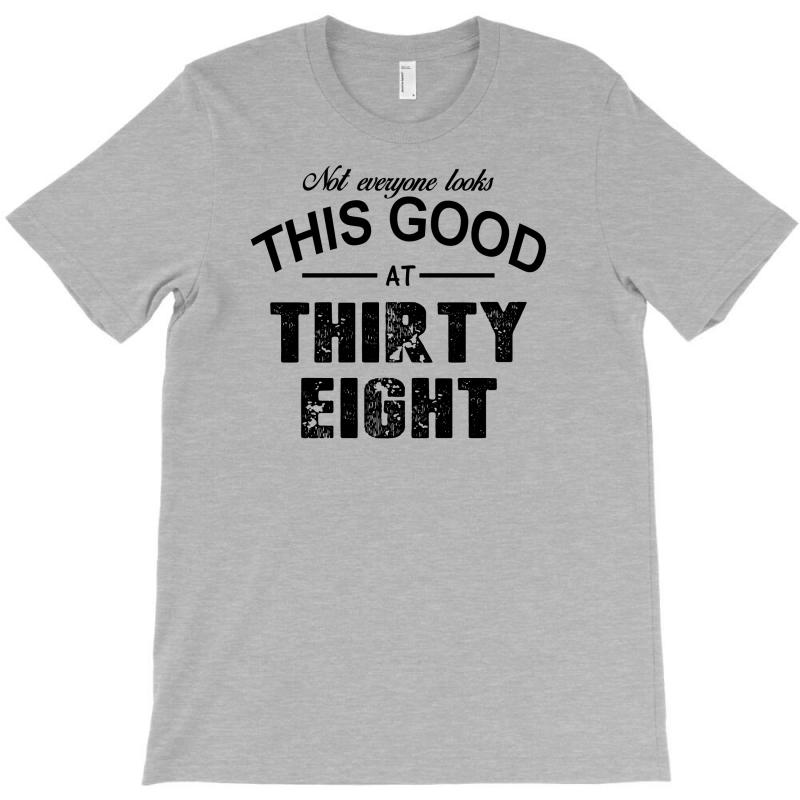 Not Everyone Looks This Good At Thirty Eight T-shirt | Artistshot