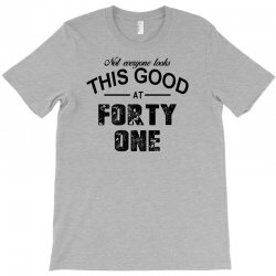 not everyone looks this good at forty one T-Shirt | Artistshot