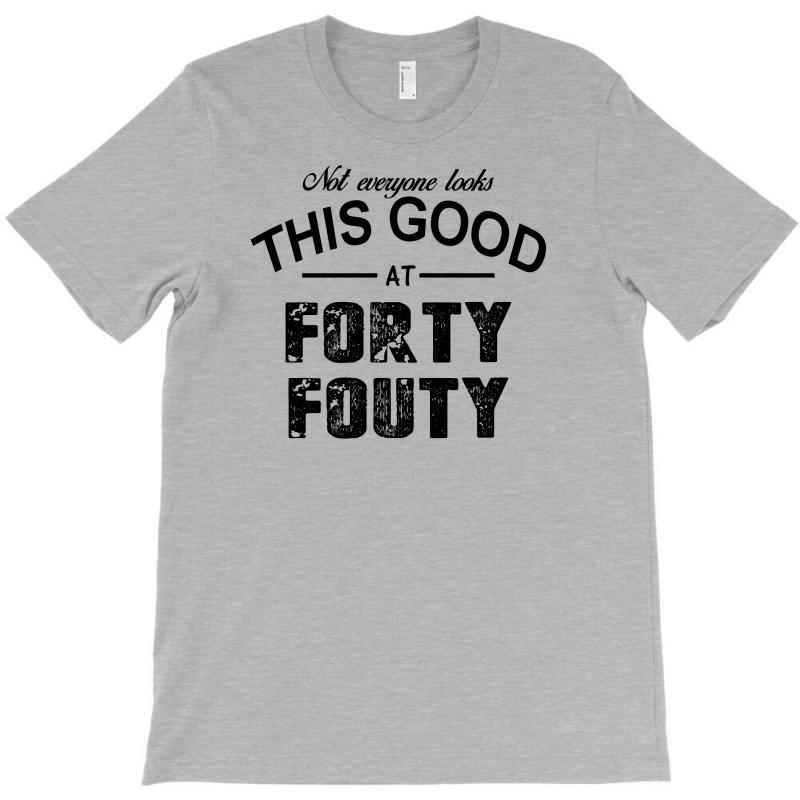 Not Everyone Looks This Good At Forty Fouty T-shirt | Artistshot
