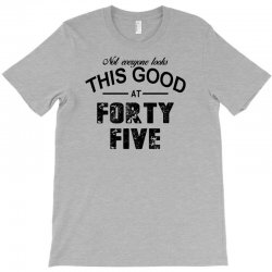not everyone looks this good at forty five T-Shirt | Artistshot