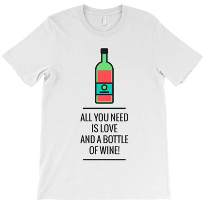 All You Need Is Love And A Bottle Of Wine! T-shirt Designed By Just4you