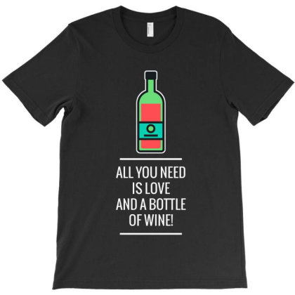 All You Need Is Love And A Bottle Of Wine! 2 T-shirt Designed By Just4you