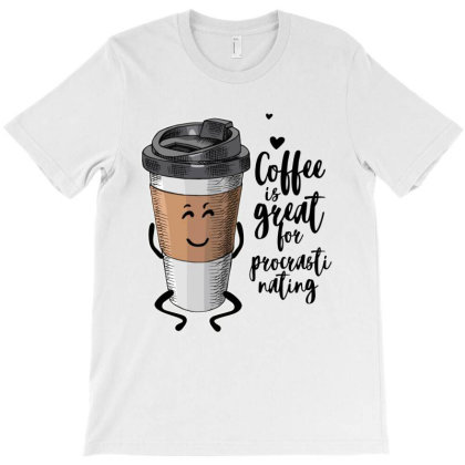Coffee Is Great For Procrastinating T-shirt Designed By Just4you