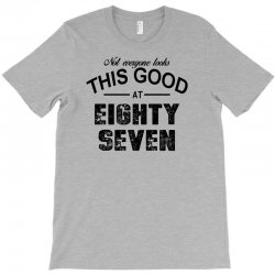 not everyone looks this good at eighty seven T-Shirt | Artistshot