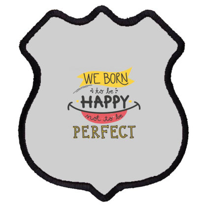 We Born To Be Happy Not To Be Perfect Shield Patch Designed By Estore