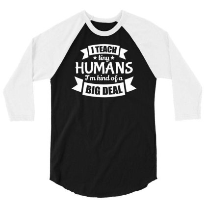 I Teach Tiny Humans I'm Kind Of A Big Deal 3/4 Sleeve Shirt Designed By Farrel T-shirt