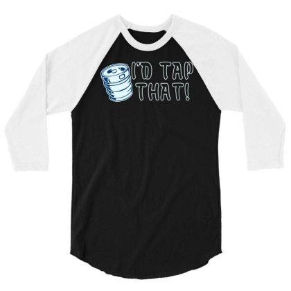 I'd Tap That! 3/4 Sleeve Shirt Designed By Farrel T-shirt