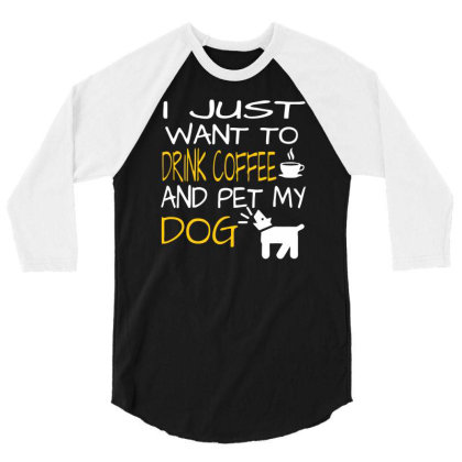 Just Want To Drink Coffee & Pet My Dog 3/4 Sleeve Shirt Designed By Farrel T-shirt