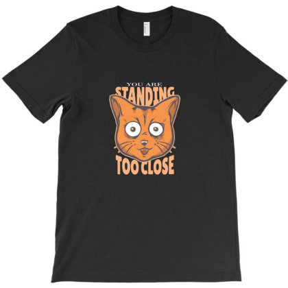 You Are Standing Too Close T-shirt Designed By Asatya