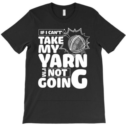 If I Can't Take My Yarn I'm Not Going T-shirt Designed By Kakashop