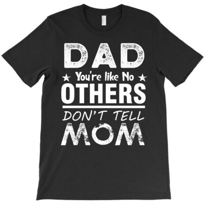 Dad You're Like No Others Don't Tell Mom T-shirt Designed By Cogentprint