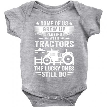 Some Of Us Grew Up Playing With Tractors The Lucky Ones Still Do Baby Bodysuit