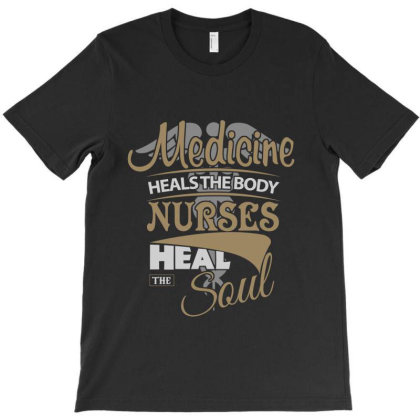 Medicine Heals The Body Nurses Heal The Soul T-shirt Designed By Hoainv
