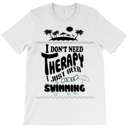 I Don't Need Therapy I Just Need To Go Swimming T-shirt Designed By Hoainv