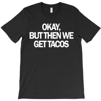 Okay But The We Get Tacos T-shirt Designed By Hoainv