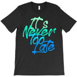 never too late T-Shirt   Artistshot