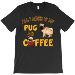 all i need is my pug and coffee T-Shirt | Artistshot