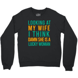 Looking at my wife i think damn she is a lucky woman Crewneck Sweatshirt | Artistshot