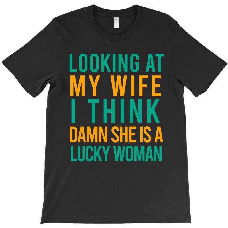 Looking At My Wife I Think Damn She Is A Lucky Woman T-shirt | Artistshot