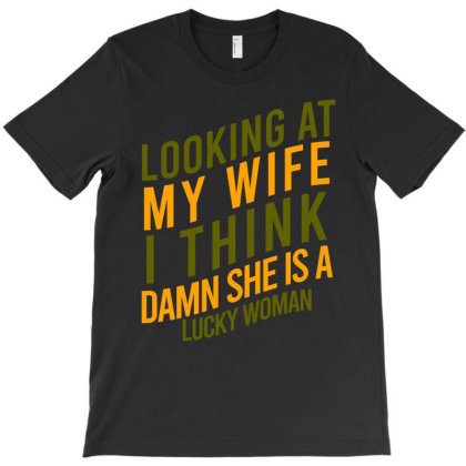 Looking At My Wife I Think Damn She Is A Lucky Woman T-shirt Designed By Cypryanus