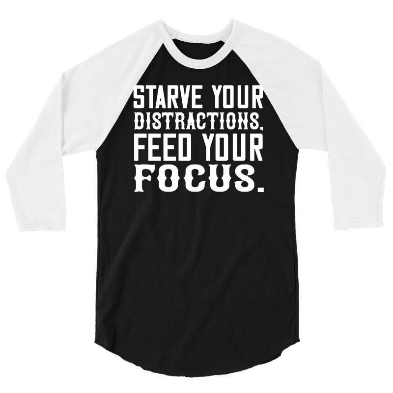 Starve Your Distractions, Feed Your Focus Shirt 3/4 Sleeve Shirt | Artistshot
