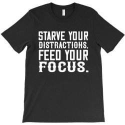 starve your distractions, feed your focus shirt T-Shirt | Artistshot