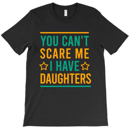 You Can't Scare Me I Have Daughters T-shirt Designed By Cypryanus