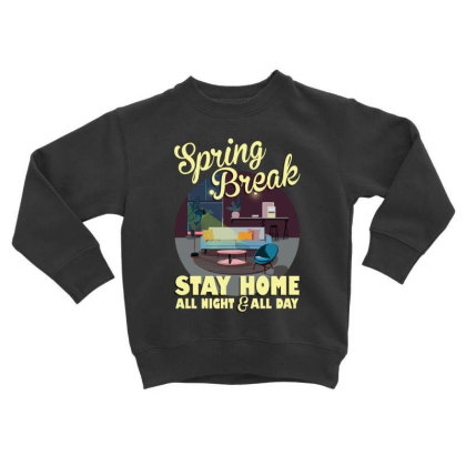 Spring Break Stay Home All Night All Day Toddler Sweatshirt Designed By Gurkan