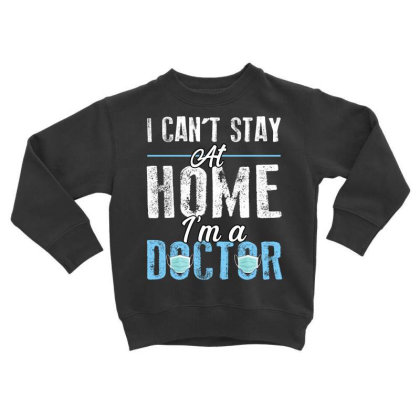 I Can't Stay At Home I'm A Doctor For Dark Toddler Sweatshirt Designed By Sengul