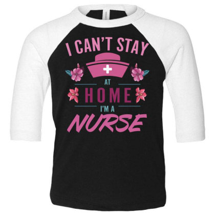I Can't Stay At Home I'm A Nurse Flower Toddler 3/4 Sleeve Tee Designed By Sengul
