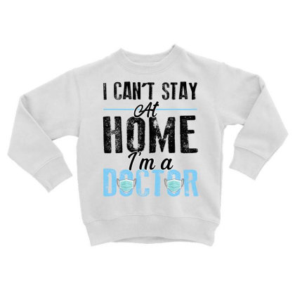 I Can't Stay At Home I'm A Doctor For Light Toddler Sweatshirt Designed By Sengul