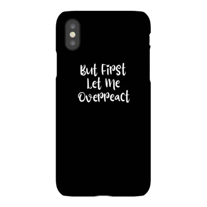 But First Let Me Overreact Iphonex Case Designed By Thebestisback