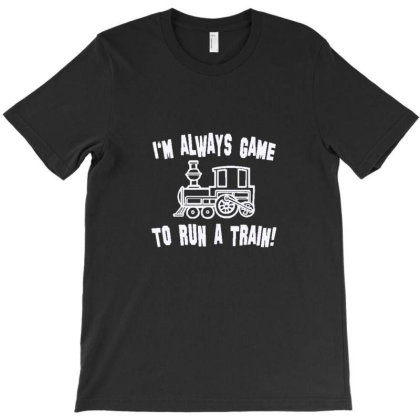 I'm Always Game To Run A Train T-shirt Designed By Wd650