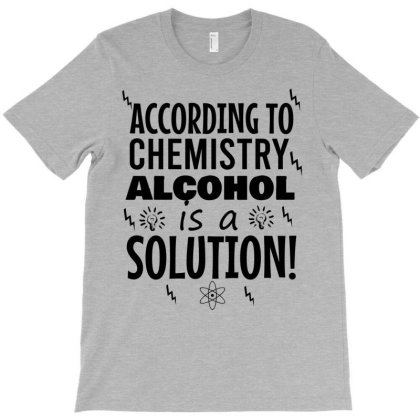 According To Chemistry Alcohol Is A Solution T-shirt Designed By Cypryanus