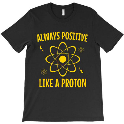Always Positive Like A Proton T-shirt Designed By Cypryanus