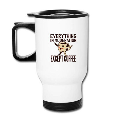 Everything In Moderation Except Coffee Travel Mug Designed By Dirjaart