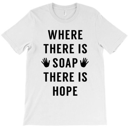 Where There Is Soap There Is Hope T-shirt Designed By Honeysuckle