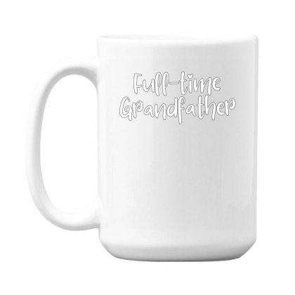 Full Time Grandfather 15 Oz Coffe Mug Designed By Thebestisback