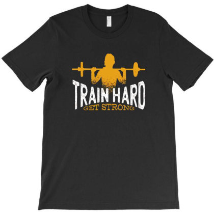 Train Hard Get Strong T-shirt Designed By Dirjaart