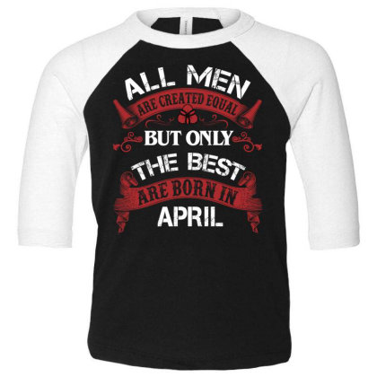 All Men Are Created Equal But Only The Best Are Born In April For Dark Toddler 3/4 Sleeve Tee Designed By Sengul