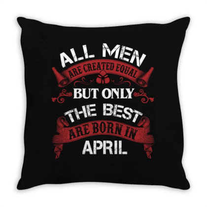 All Men Are Created Equal But Only The Best Are Born In April For Dark Throw Pillow Designed By Sengul