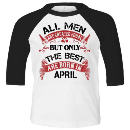 All Men Are Created Equal But Only The Best Are Born In April For Ligh Toddler 3/4 Sleeve Tee Designed By Sengul