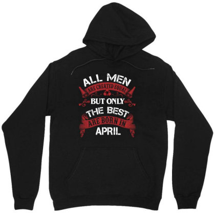 All Men Are Created Equal But Only The Best Are Born In April For Dark Unisex Hoodie Designed By Sengul