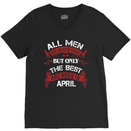 All Men Are Created Equal But Only The Best Are Born In April For Dark V-neck Tee Designed By Sengul