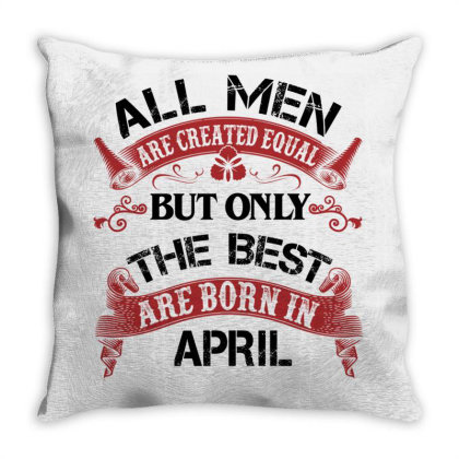 All Men Are Created Equal But Only The Best Are Born In April For Ligh Throw Pillow Designed By Sengul