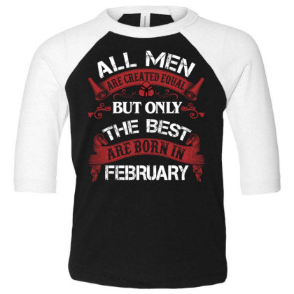 All Men Are Created Equal But Only The Best Are Born In February For D Toddler 3/4 Sleeve Tee Designed By Sengul